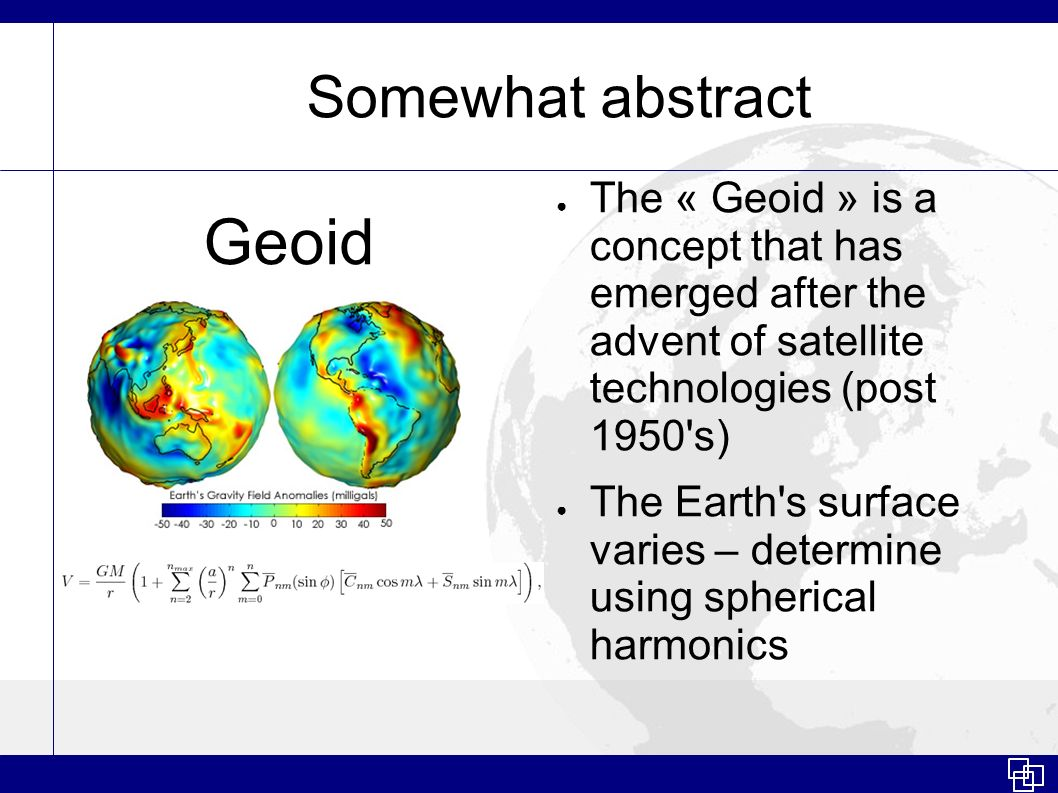 Somewhat abstract The « Geoid » is a concept that has emerged after the advent of satellite technologies (post 1950's) The Earth's surface varies – de