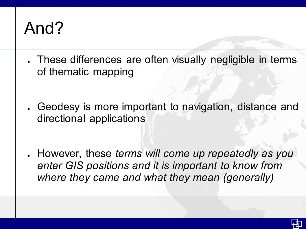 And? These differences are often visually negligible in terms of thematic mapping Geodesy is more important to navigation, distance and directional ap