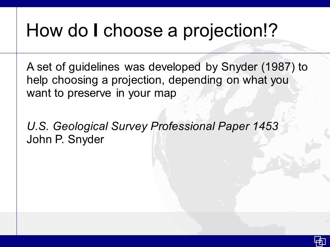How do I choose a projection!? A set of guidelines was developed by Snyder (1987) to help choosing a projection, depending on what you want to preserv