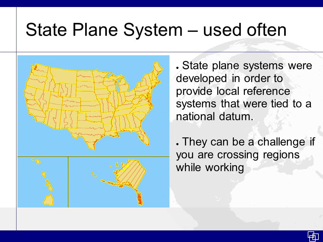 State Plane System – used often State plane systems were developed in order to provide local reference systems that were tied to a national datum. The