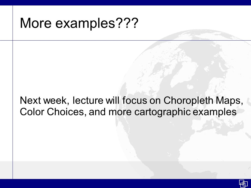More examples??? Next week, lecture will focus on Choropleth Maps, Color Choices, and more cartographic examples