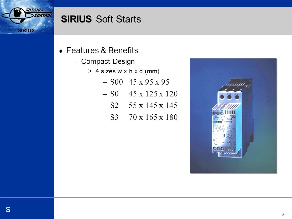 Automation and Drives s SIRIUS 6 s SIRIUS Soft Starts Features & Benefits –Compact Design >4 sizesw x h x d (mm) –S00 45 x 95 x 95 –S0 45 x 125 x 120 –S2 55 x 145 x 145 –S3 70 x 165 x 180
