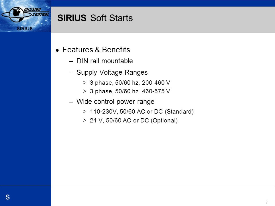 Automation and Drives s SIRIUS 7 s SIRIUS Soft Starts Features & Benefits –DIN rail mountable –Supply Voltage Ranges >3 phase, 50/60 hz, 200-460 V >3 phase, 50/60 hz.