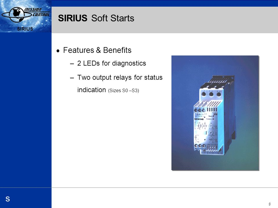 Automation and Drives s SIRIUS 8 s SIRIUS Soft Starts Features & Benefits –2 LEDs for diagnostics –Two output relays for status indication (Sizes S0 –