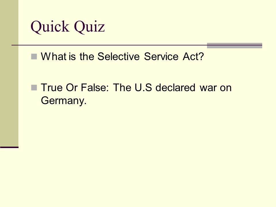 Quick Quiz What is the Selective Service Act True Or False: The U.S declared war on Germany.