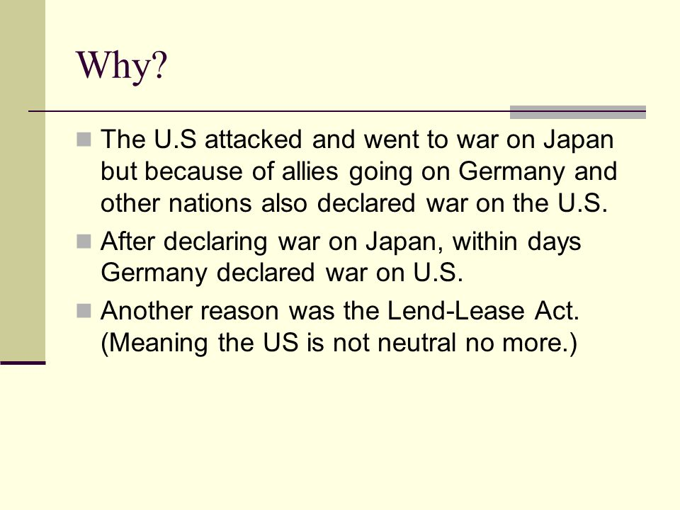 Why? The U.S attacked and went to war on Japan but because of allies going on Germany and other nations also declared war on the U.S. After declaring