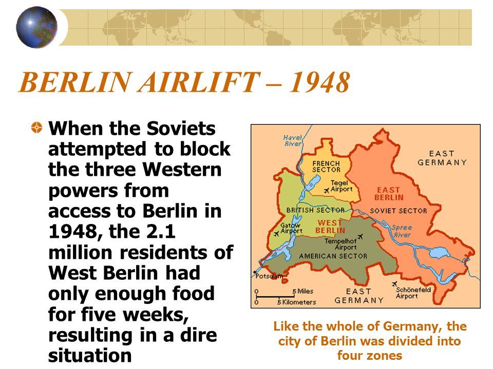 BERLIN AIRLIFT – 1948 When the Soviets attempted to block the three Western powers from access to Berlin in 1948, the 2.1 million residents of West Be