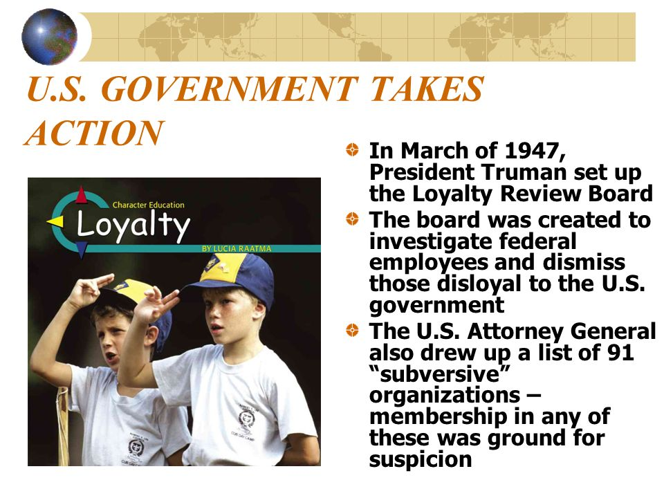 U.S. GOVERNMENT TAKES ACTION In March of 1947, President Truman set up the Loyalty Review Board The board was created to investigate federal employees