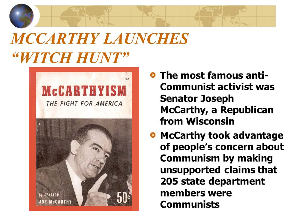 MCCARTHY LAUNCHES WITCH HUNT The most famous anti- Communist activist was Senator Joseph McCarthy, a Republican from Wisconsin McCarthy took advantage