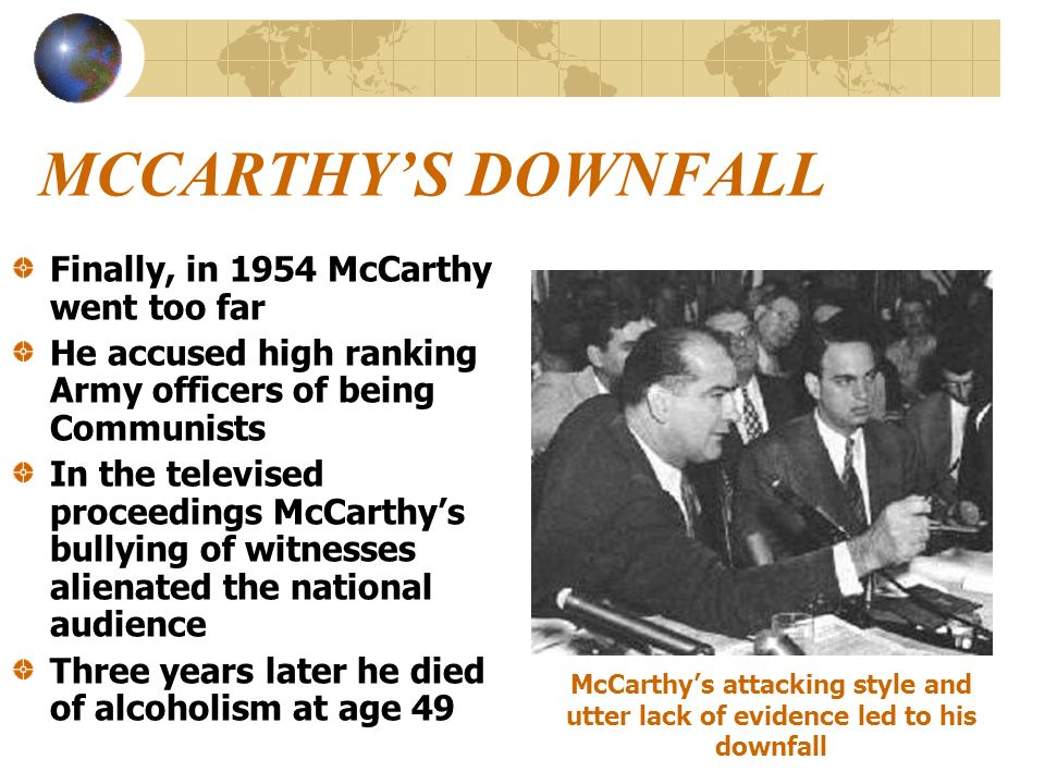 MCCARTHYS DOWNFALL Finally, in 1954 McCarthy went too far He accused high ranking Army officers of being Communists In the televised proceedings McCar