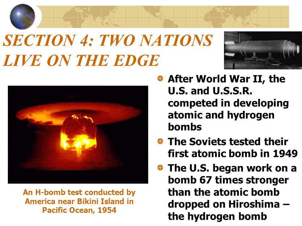 SECTION 4: TWO NATIONS LIVE ON THE EDGE After World War II, the U.S. and U.S.S.R. competed in developing atomic and hydrogen bombs The Soviets tested