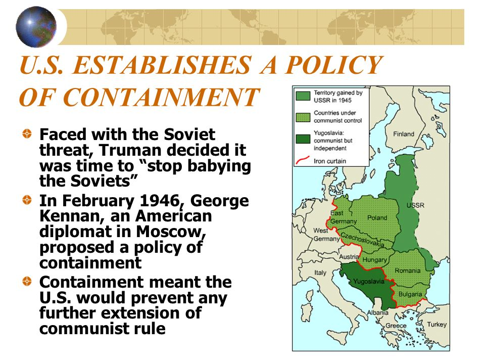 U.S. ESTABLISHES A POLICY OF CONTAINMENT Faced with the Soviet threat, Truman decided it was time to stop babying the Soviets In February 1946, George