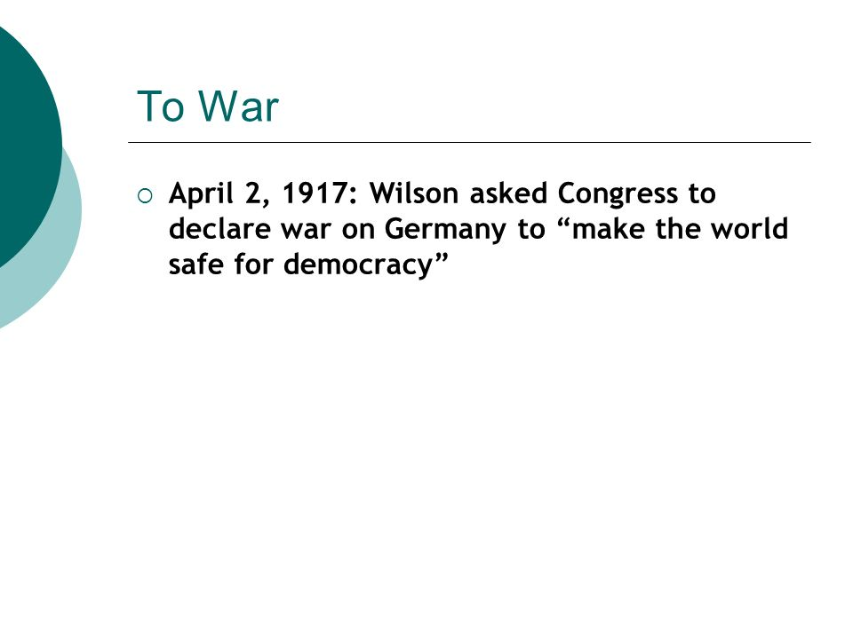 To War April 2, 1917: Wilson asked Congress to declare war on Germany to make the world safe for democracy