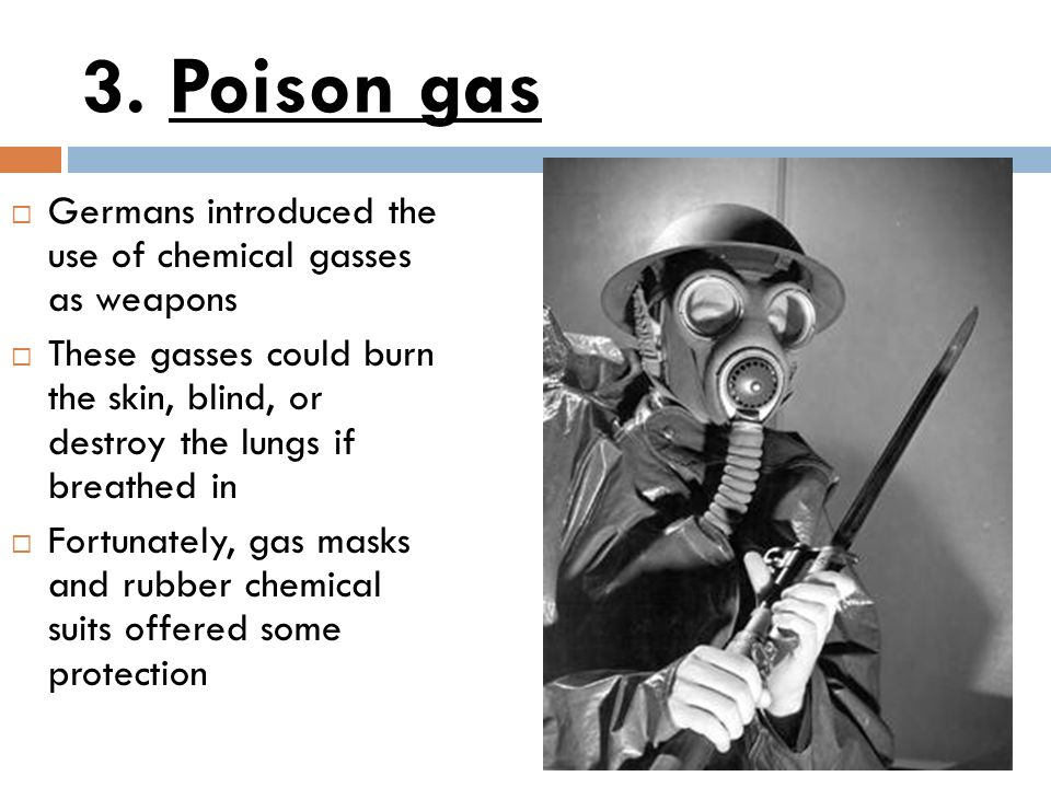 3. Poison gas Germans introduced the use of chemical gasses as weapons These gasses could burn the skin, blind, or destroy the lungs if breathed in Fo