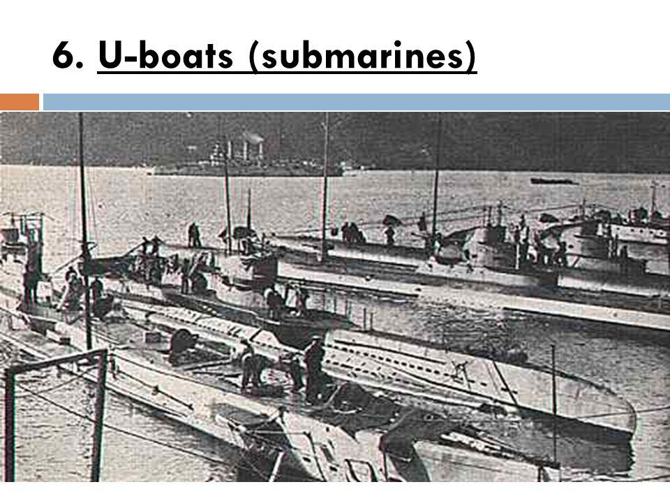 6. U-boats (submarines)