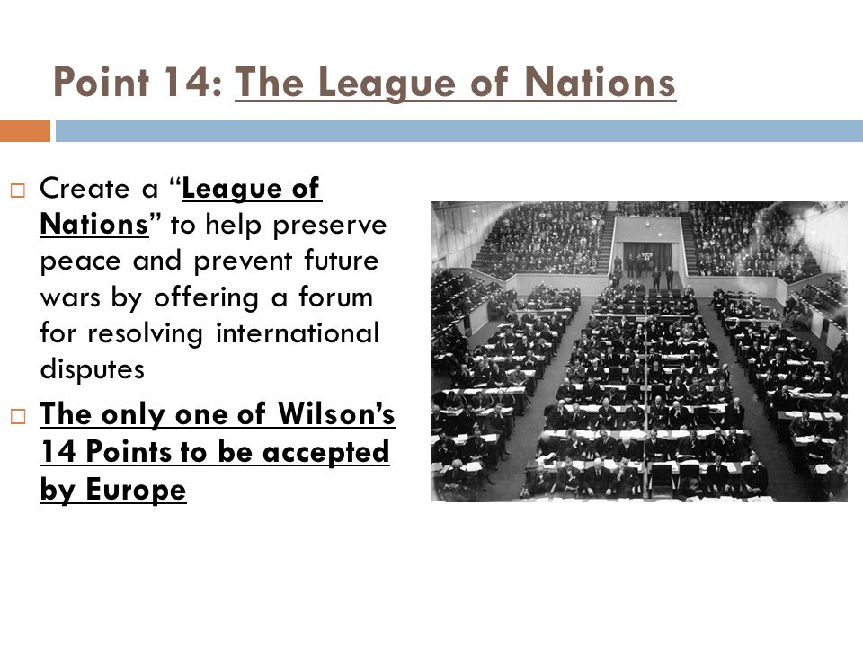 Point 14: The League of Nations Create a League of Nations to help preserve peace and prevent future wars by offering a forum for resolving internatio