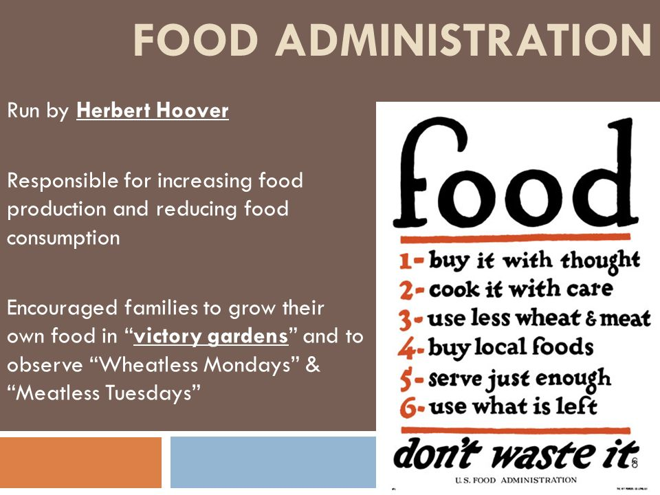 FOOD ADMINISTRATION Run by Herbert Hoover Responsible for increasing food production and reducing food consumption Encouraged families to grow their o