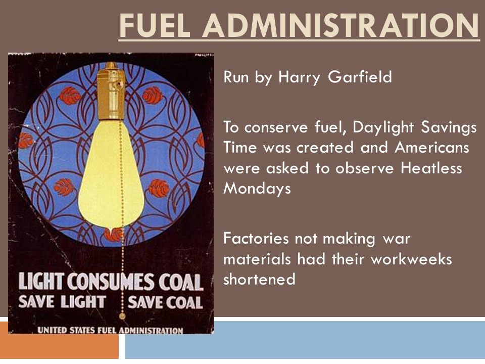 FUEL ADMINISTRATION Run by Harry Garfield To conserve fuel, Daylight Savings Time was created and Americans were asked to observe Heatless Mondays Fac