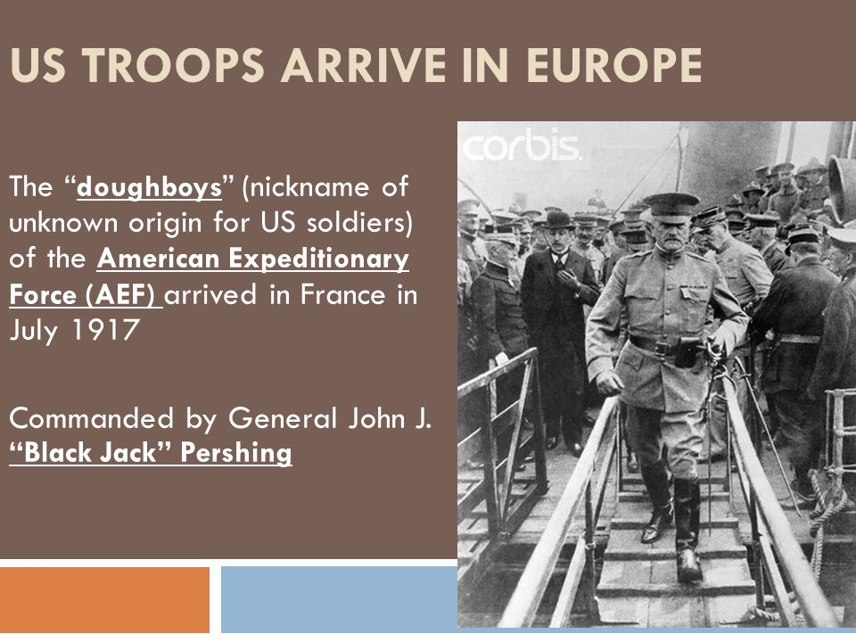 US TROOPS ARRIVE IN EUROPE The doughboys (nickname of unknown origin for US soldiers) of the American Expeditionary Force (AEF) arrived in France in J