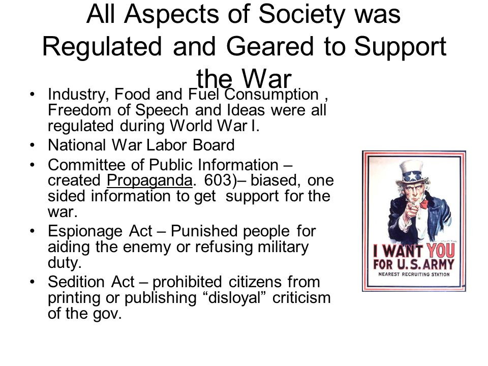 All Aspects of Society was Regulated and Geared to Support the War Industry, Food and Fuel Consumption, Freedom of Speech and Ideas were all regulated during World War I.