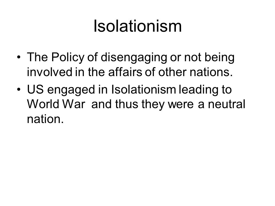 Isolationism The Policy of disengaging or not being involved in the affairs of other nations.