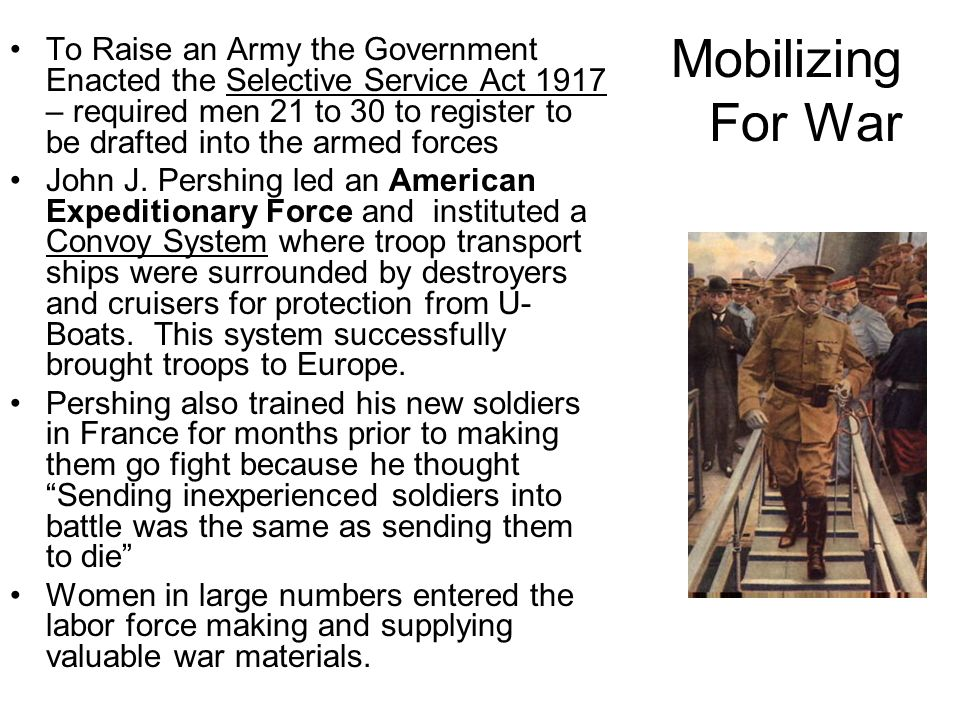 Mobilizing For War To Raise an Army the Government Enacted the Selective Service Act 1917 – required men 21 to 30 to register to be drafted into the armed forces John J.