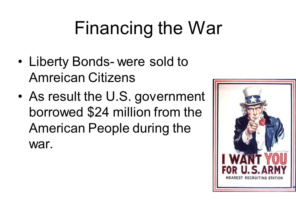 Financing the War Liberty Bonds- were sold to Amreican Citizens As result the U.S.