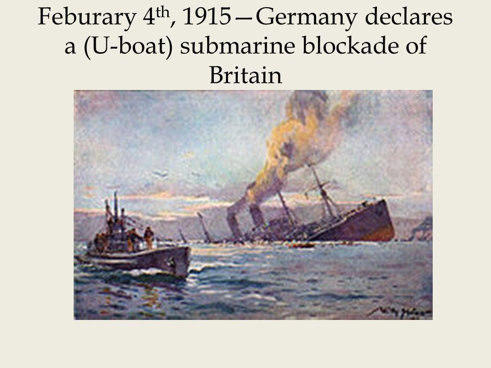 Feburary 4 th, 1915Germany declares a (U-boat) submarine blockade of Britain