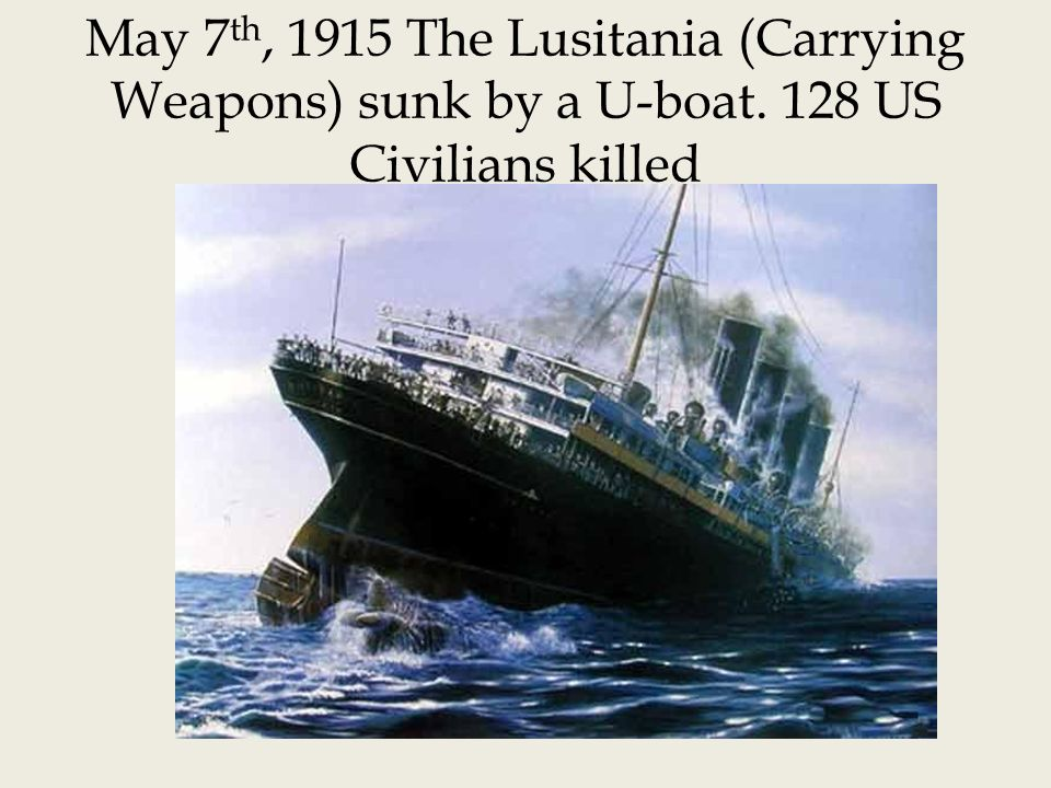 May 7 th, 1915 The Lusitania (Carrying Weapons) sunk by a U-boat. 128 US Civilians killed