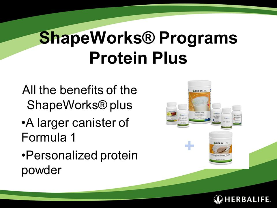 ShapeWorks® Programs Protein Plus All the benefits of the ShapeWorks® plus A larger canister of Formula 1 Personalized protein powder
