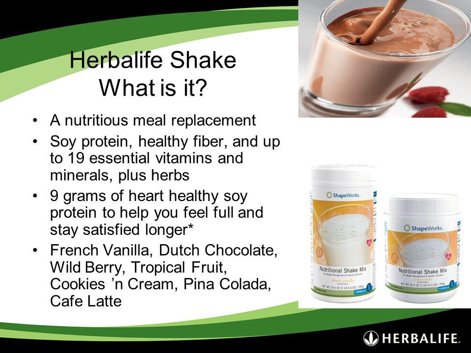 Herbalife Shake What is it? A nutritious meal replacement Soy protein, healthy fiber, and up to 19 essential vitamins and minerals, plus herbs 9 grams