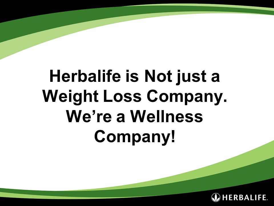 Herbalife is Not just a Weight Loss Company. Were a Wellness Company!