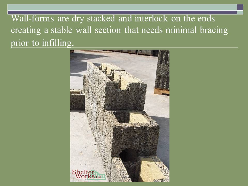 Wall-forms are dry stacked and interlock on the ends creating a stable wall section that needs minimal bracing prior to infilling.