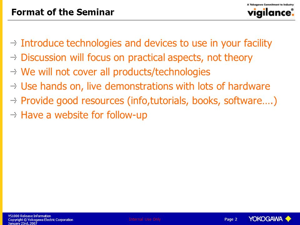 YS1000 Release Information Copyright © Yokogawa Electric Corporation January 23rd, 2007 Page 2 Internal Use Only Format of the Seminar Introduce techn