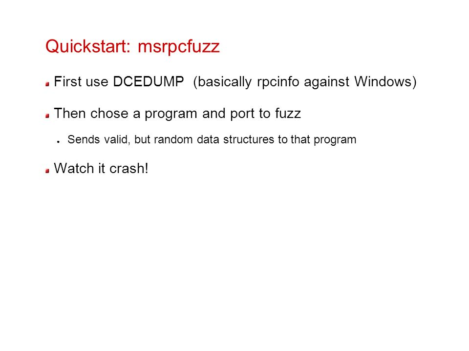 Quickstart: msrpcfuzz First use DCEDUMP (basically rpcinfo against Windows) Then chose a program and port to fuzz Sends valid, but random data structu