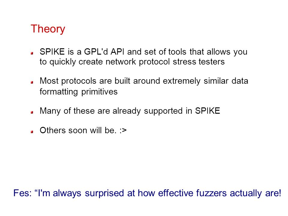 Theory SPIKE is a GPL'd API and set of tools that allows you to quickly create network protocol stress testers Most protocols are built around extreme