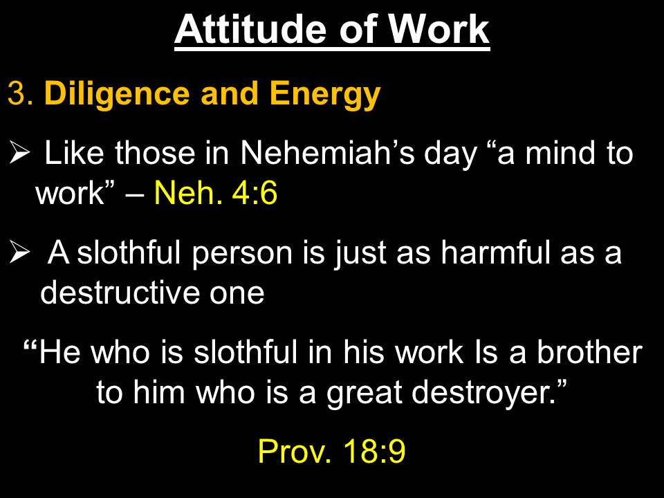 Attitude of Work 3. Diligence and Energy Like those in Nehemiahs day a mind to work – Neh.