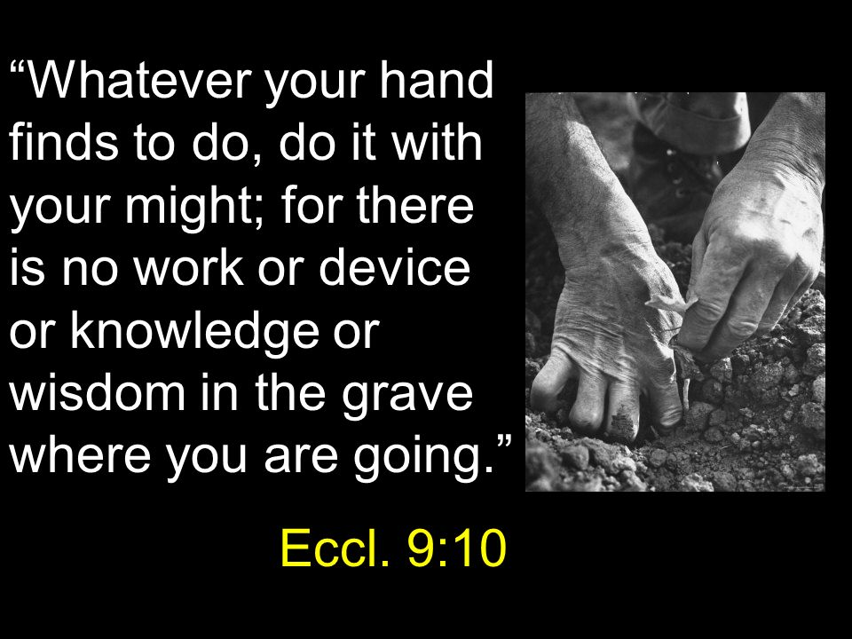 Whatever your hand finds to do, do it with your might; for there is no work or device or knowledge or wisdom in the grave where you are going. Eccl. 9