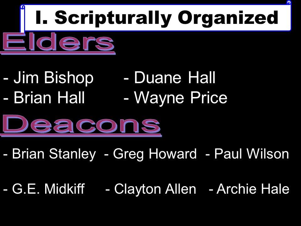 I. Scripturally Organized - Jim Bishop- Duane Hall - Brian Hall- Wayne Price - Brian Stanley - Greg Howard - Paul Wilson - G.E. Midkiff - Clayton Alle