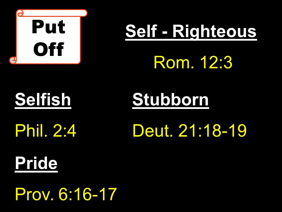 Put Off Self - Righteous Rom. 12:3 Selfish Phil. 2:4 Stubborn Deut. 21:18-19 Pride Prov. 6:16-17