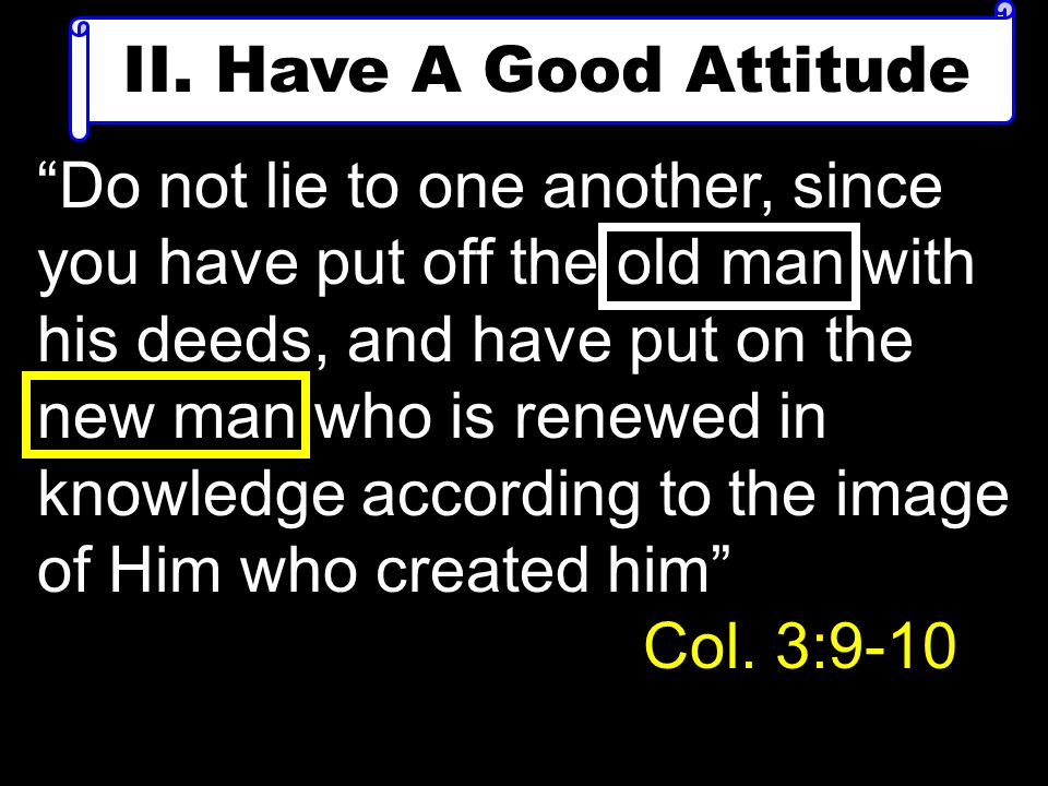II. Have A Good Attitude Do not lie to one another, since you have put off the old man with his deeds, and have put on the new man who is renewed in k
