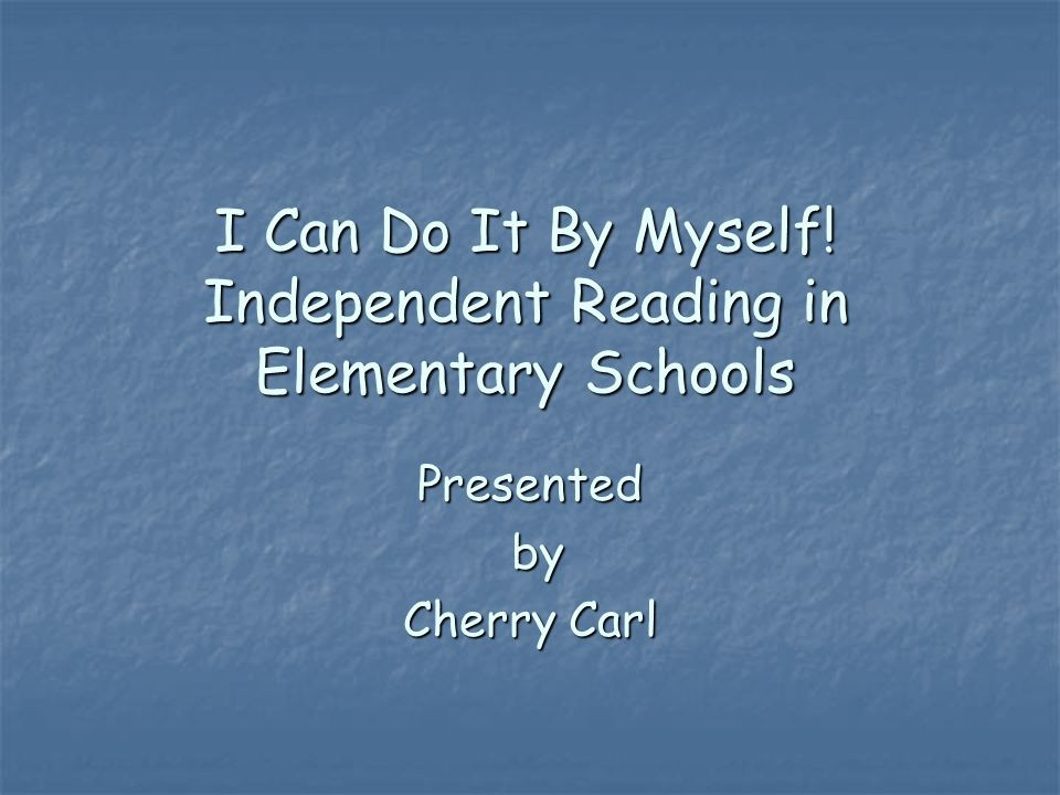 I Can Do It By Myself! Independent Reading in Elementary Schools Presented by Cherry Carl
