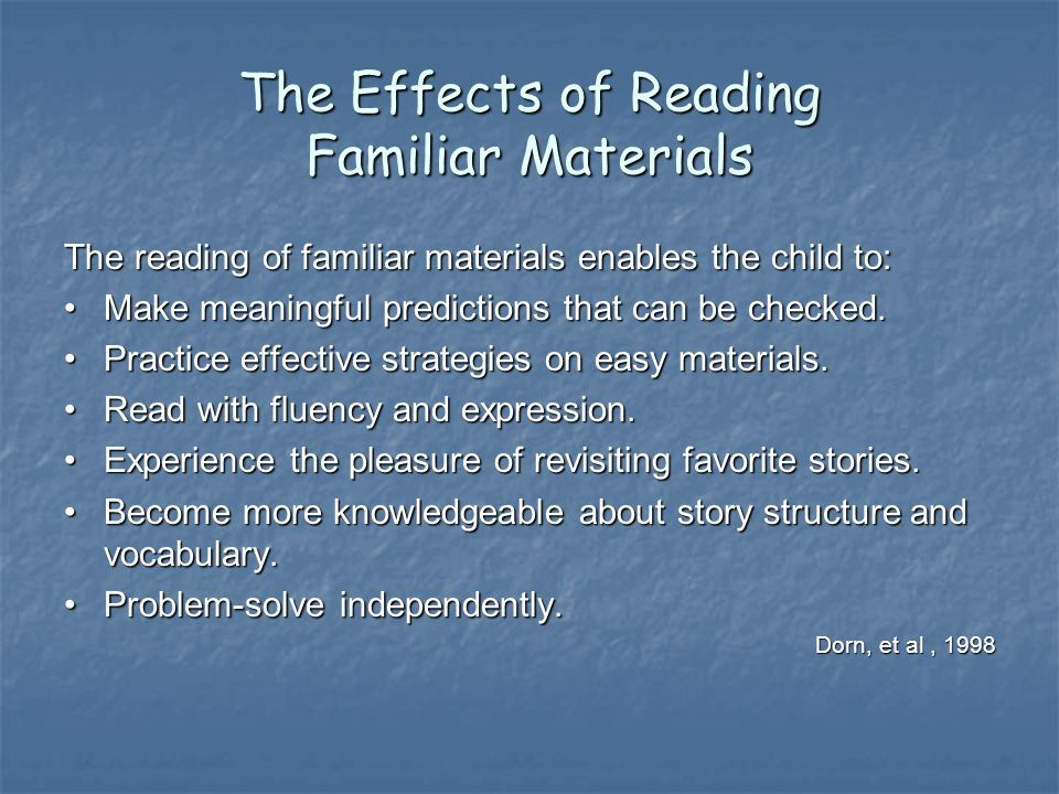 The Effects of Reading Familiar Materials The reading of familiar materials enables the child to: Make meaningful predictions that can be checked.Make meaningful predictions that can be checked.