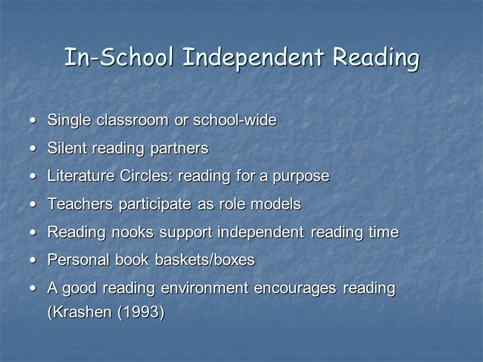 In-School Independent Reading Single classroom or school-wide Single classroom or school-wide Silent reading partners Silent reading partners Literature Circles: reading for a purpose Literature Circles: reading for a purpose Teachers participate as role models Teachers participate as role models Reading nooks support independent reading time Reading nooks support independent reading time Personal book baskets/boxes Personal book baskets/boxes A good reading environment encourages reading (Krashen (1993) A good reading environment encourages reading (Krashen (1993)