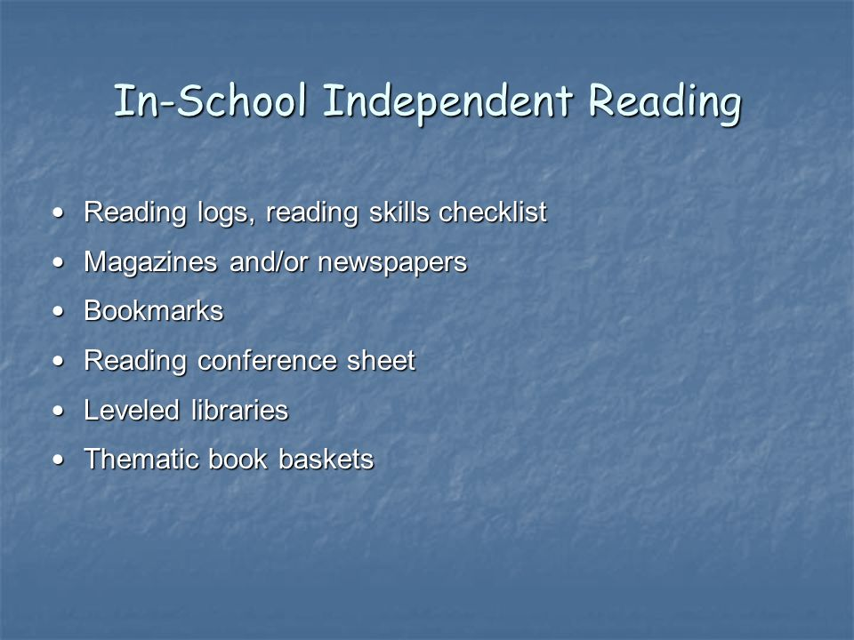 In-School Independent Reading Reading logs, reading skills checklist Reading logs, reading skills checklist Magazines and/or newspapers Magazines and/or newspapers Bookmarks Bookmarks Reading conference sheet Reading conference sheet Leveled libraries Leveled libraries Thematic book baskets Thematic book baskets
