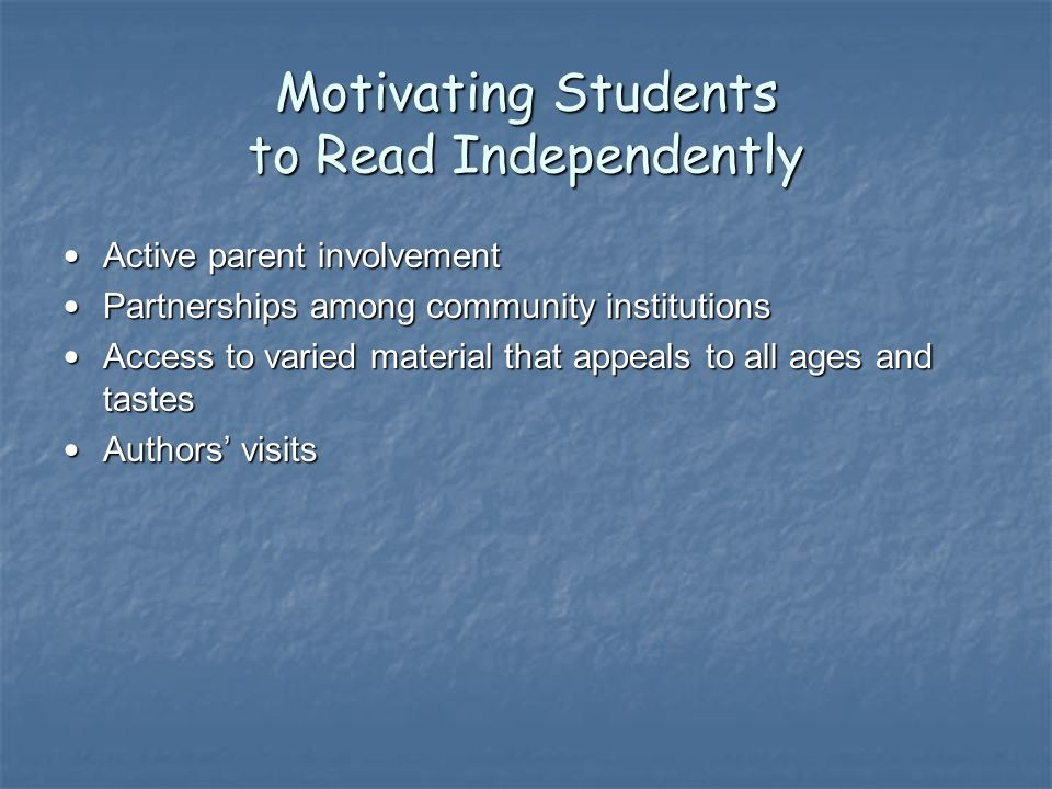 Motivating Students to Read Independently Active parent involvement Active parent involvement Partnerships among community institutions Partnerships among community institutions Access to varied material that appeals to all ages and tastes Access to varied material that appeals to all ages and tastes Authors visits Authors visits