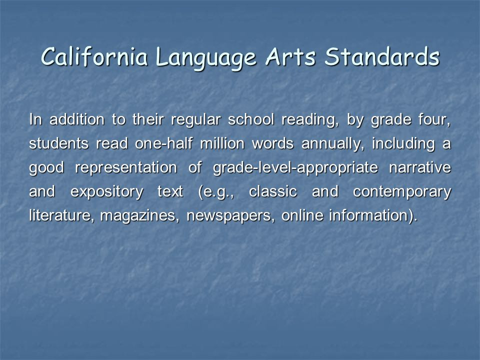 California Language Arts Standards In addition to their regular school reading, by grade four, students read one-half million words annually, including a good representation of grade-level-appropriate narrative and expository text (e.g., classic and contemporary literature, magazines, newspapers, online information).