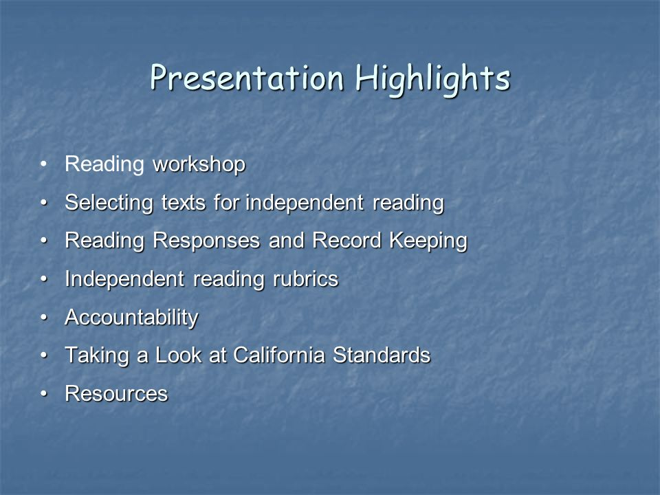 Presentation Highlights workshopReading workshop Selecting texts for independent readingSelecting texts for independent reading Reading Responses and Record KeepingReading Responses and Record Keeping Independent reading rubricsIndependent reading rubrics AccountabilityAccountability Taking a Look at California StandardsTaking a Look at California Standards ResourcesResources