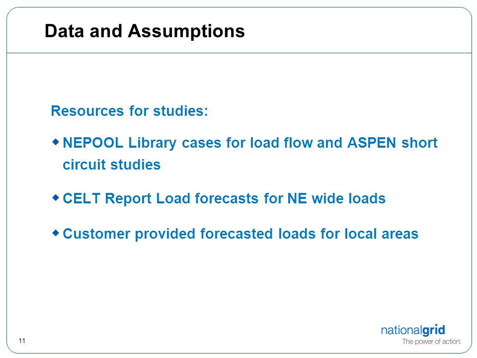 11 Data and Assumptions Resources for studies: NEPOOL Library cases for load flow and ASPEN short circuit studies CELT Report Load forecasts for NE wide loads Customer provided forecasted loads for local areas