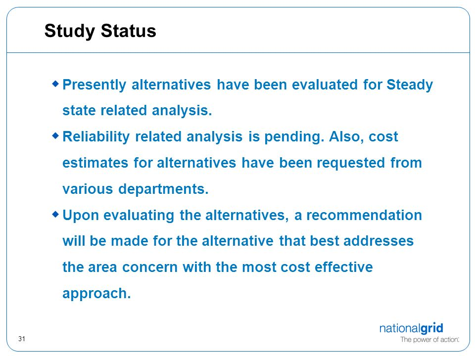 31 Study Status Presently alternatives have been evaluated for Steady state related analysis.